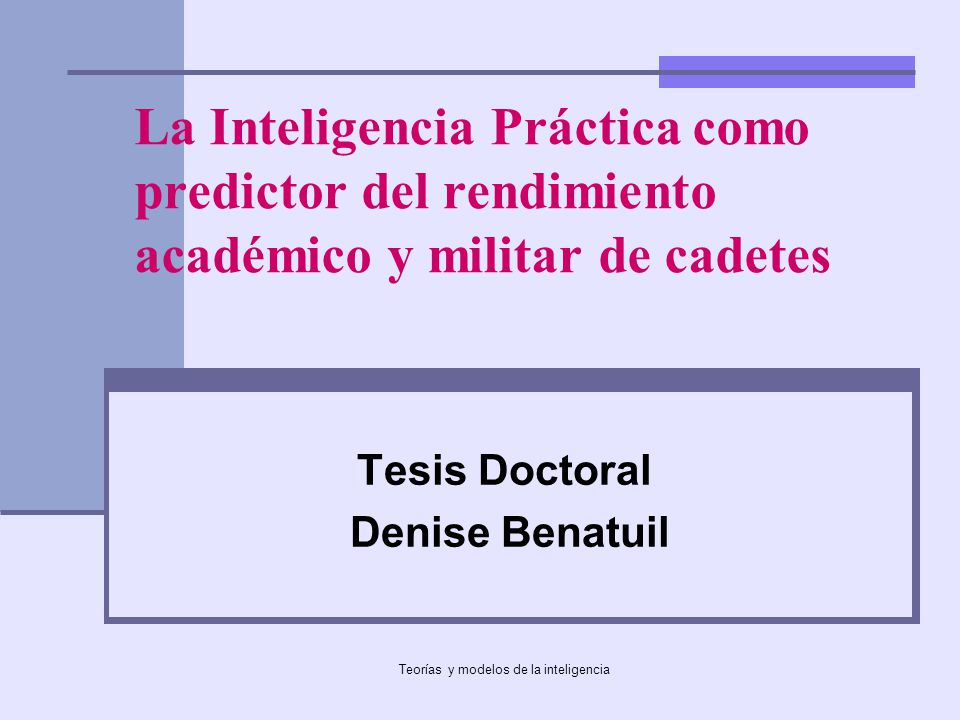 Teorías y modelos de la inteligencia La Inteligencia Práctica como predictor del rendimiento académico y militar de cadetes Tesis Doctoral Denise Bena