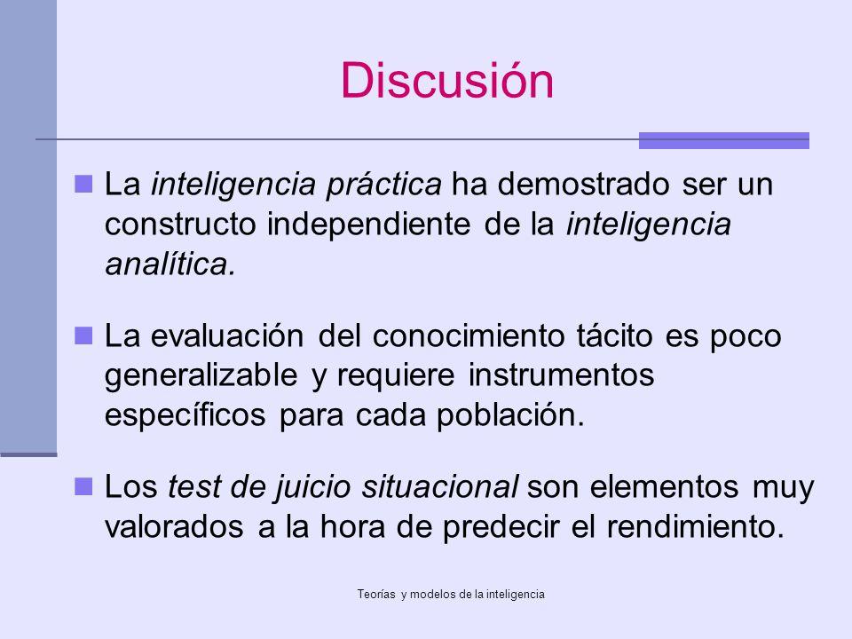 Teorías y modelos de la inteligencia Discusión La inteligencia práctica ha demostrado ser un constructo independiente de la inteligencia analítica. La