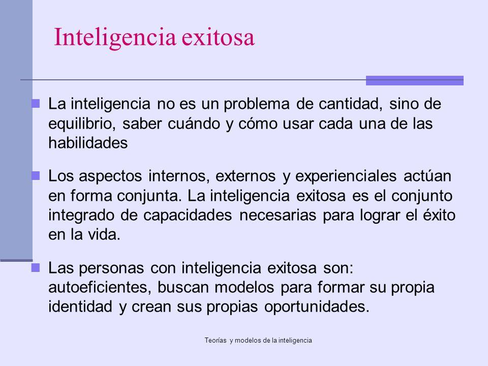 Teorías y modelos de la inteligencia Inteligencia exitosa La inteligencia no es un problema de cantidad, sino de equilibrio, saber cuándo y cómo usar