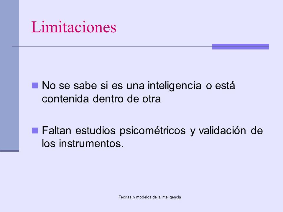 Teorías y modelos de la inteligencia Limitaciones No se sabe si es una inteligencia o está contenida dentro de otra Faltan estudios psicométricos y va