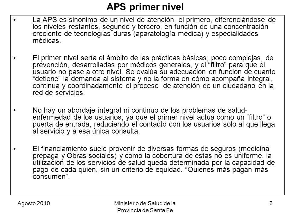 Agosto 2010Ministerio de Salud de la Provincia de Santa Fe 6 APS primer nivel La APS es sinónimo de un nivel de atención, el primero, diferenciándose