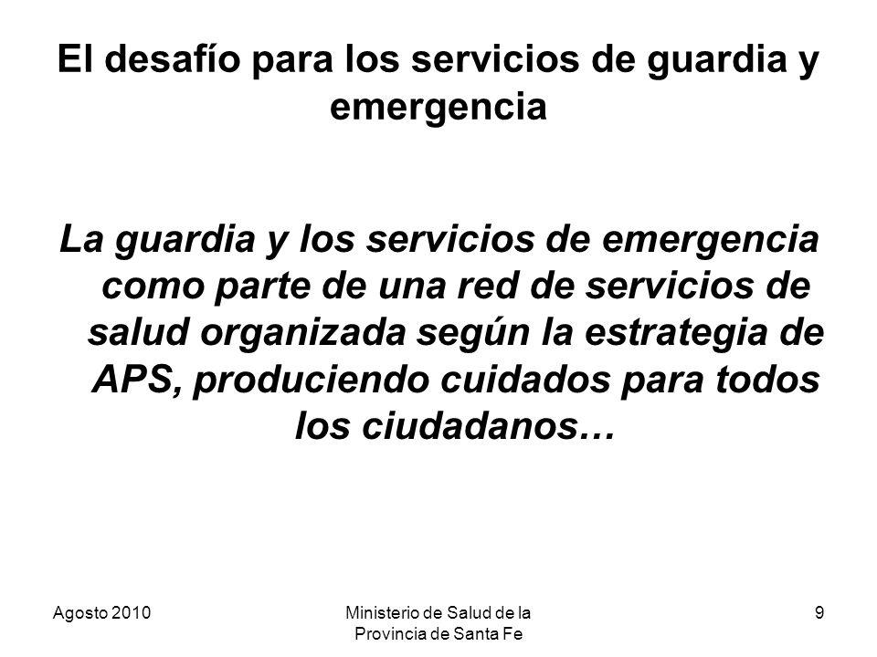 Agosto 2010Ministerio de Salud de la Provincia de Santa Fe 9 El desafío para los servicios de guardia y emergencia La guardia y los servicios de emerg