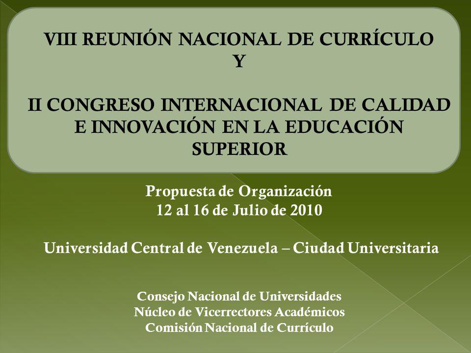 VIII REUNIÓN NACIONAL DE CURRÍCULO Y II CONGRESO INTERNACIONAL DE CALIDAD E INNOVACIÓN EN LA EDUCACIÓN SUPERIOR Propuesta de Organización 12 al 16 de