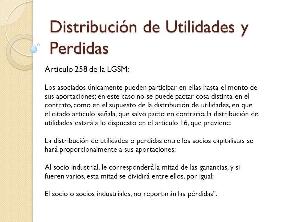 Distribución de Utilidades y Perdidas Articulo 258 de la LGSM: Los asociados únicamente pueden participar en ellas hasta el monto de sus aportaciones;