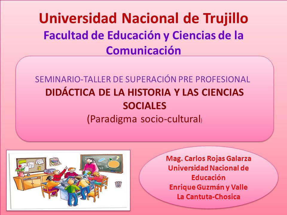 SEMINARIO-TALLER DE SUPERACIÓN PRE PROFESIONAL DIDÁCTICA DE LA HISTORIA Y LAS CIENCIAS SOCIALES (Paradigma socio-cultural ) Universidad Nacional de Trujillo Facultad de Educación y Ciencias de la Comunicación Mag.