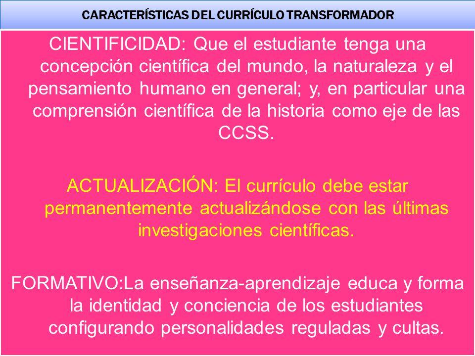 CARACTERÍSTICAS DEL CURRÍCULO TRANSFORMADOR CIENTIFICIDAD: Que el estudiante tenga una concepción científica del mundo, la naturaleza y el pensamiento humano en general; y, en particular una comprensión científica de la historia como eje de las CCSS.