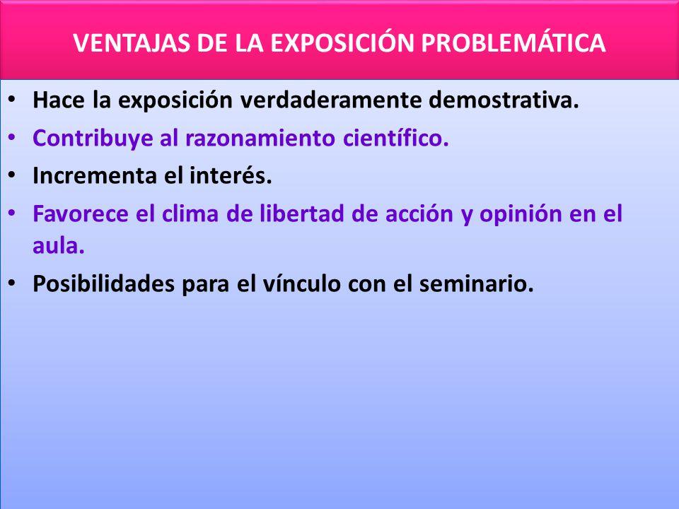 VENTAJAS DE LA EXPOSICIÓN PROBLEMÁTICA Hace la exposición verdaderamente demostrativa.