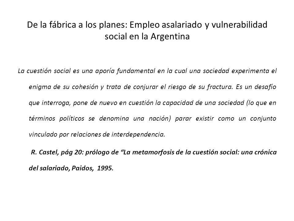 De la fábrica a los planes: Empleo asalariado y vulnerabilidad social en la Argentina La cuestión social es una aporía fundamental en la cual una sociedad experimenta el enigma de su cohesión y trata de conjurar el riesgo de su fractura.