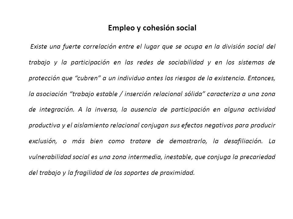 Empleo y cohesión social Existe una fuerte correlación entre el lugar que se ocupa en la división social del trabajo y la participación en las redes de sociabilidad y en los sistemas de protección que cubren a un individuo antes los riesgos de la existencia.