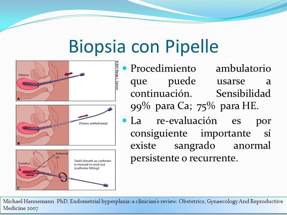 Biopsia con Pipelle Procedimiento ambulatorio que puede usarse a continuación. Sensibilidad 99% para Ca; 75% para HE. La re-evaluación es por consigui
