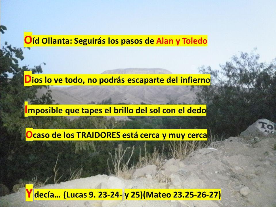 O íd Ollanta: Seguirás los pasos de Alan y Toledo D ios lo ve todo, no podrás escaparte del infierno I mposible que tapes el brillo del sol con el dedo O caso de los TRAIDORES está cerca y muy cerca Y decía… (Lucas 9.