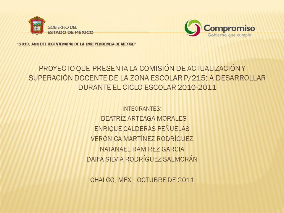 PROYECTO QUE PRESENTA LA COMISIÓN DE ACTUALIZACIÓN Y SUPERACIÓN DOCENTE DE LA ZONA ESCOLAR P/215; A DESARROLLAR DURANTE EL CICLO ESCOLAR 2010-2011 INTEGRANTES: BEATRÍZ ARTEAGA MORALES ENRIQUE CALDERAS PEÑUELAS VERÓNICA MARTÍNEZ RODRÍGUEZ NATANAEL RAMIREZ GARCIA DAIFA SILVIA RODRÍGUEZ SALMORÁN CHALCO, MÉX., OCTUBRE DE 2011