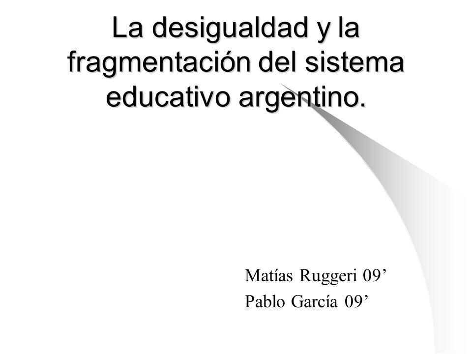 La desigualdad y la fragmentación del sistema educativo argentino. Matías Ruggeri 09 Pablo García 09