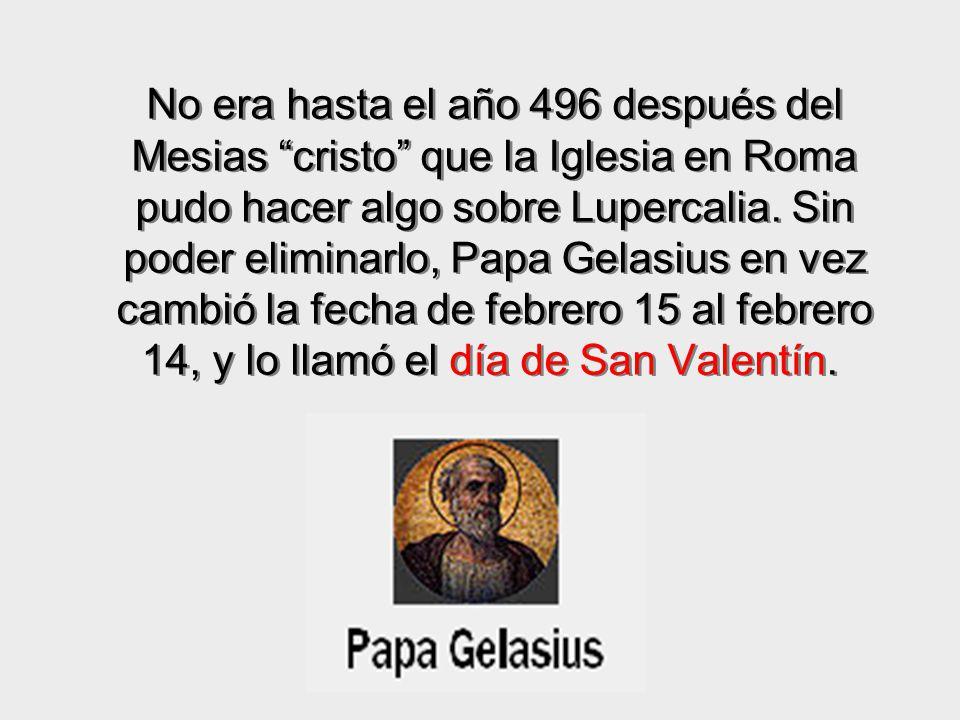 No era hasta el año 496 después del Mesias cristo que la Iglesia en Roma pudo hacer algo sobre Lupercalia. Sin poder eliminarlo, Papa Gelasius en vez