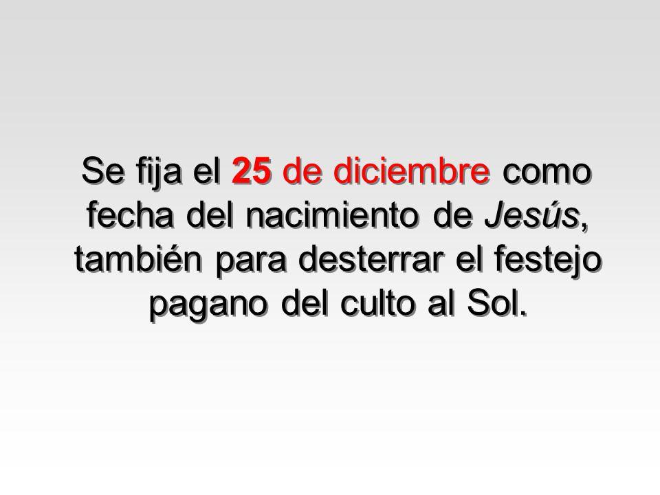 Se fija el 25 de diciembre como fecha del nacimiento de Jesús, también para desterrar el festejo pagano del culto al Sol.