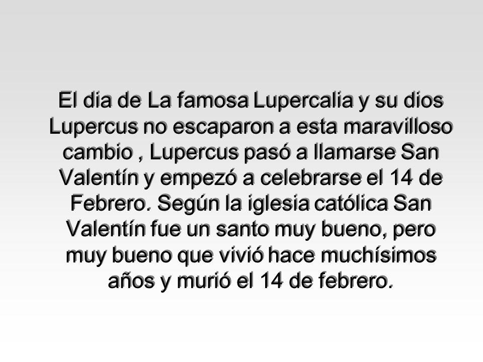 El dia de La famosa Lupercalia y su dios Lupercus no escaparon a esta maravilloso cambio, Lupercus pasó a llamarse San Valentín y empezó a celebrarse