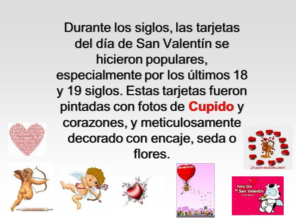 Durante los siglos, las tarjetas del día de San Valentín se hicieron populares, especialmente por los últimos 18 y 19 siglos. Estas tarjetas fueron pi