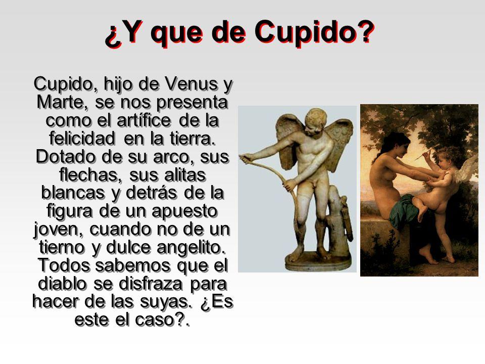 ¿Y que de Cupido? Cupido, hijo de Venus y Marte, se nos presenta como el artífice de la felicidad en la tierra. Dotado de su arco, sus flechas, sus al