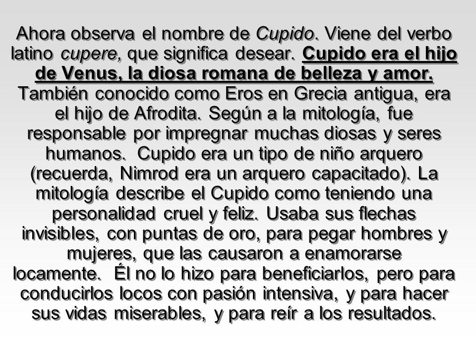 Ahora observa el nombre de Cupido. Viene del verbo latino cupere, que significa desear. Cupido era el hijo de Venus, la diosa romana de belleza y amor