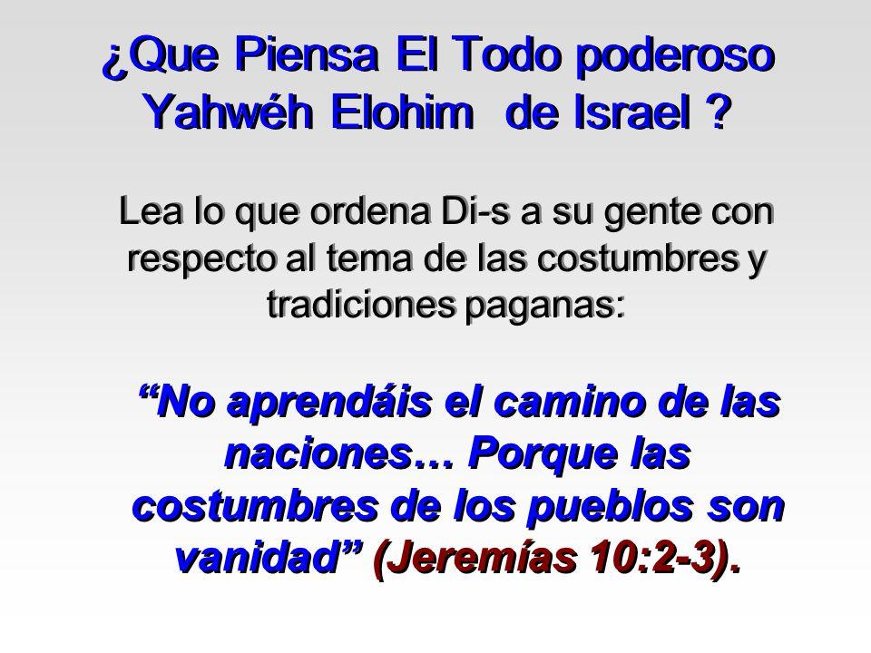 ¿Que Piensa El Todo poderoso Yahwéh Elohim de Israel ? Lea lo que ordena Di-s a su gente con respecto al tema de las costumbres y tradiciones paganas: