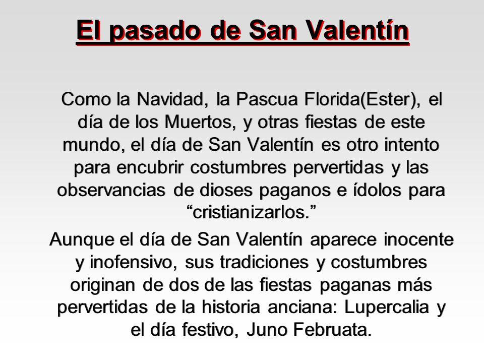 El pasado de San Valentín Como la Navidad, la Pascua Florida(Ester), el día de los Muertos, y otras fiestas de este mundo, el día de San Valentín es o