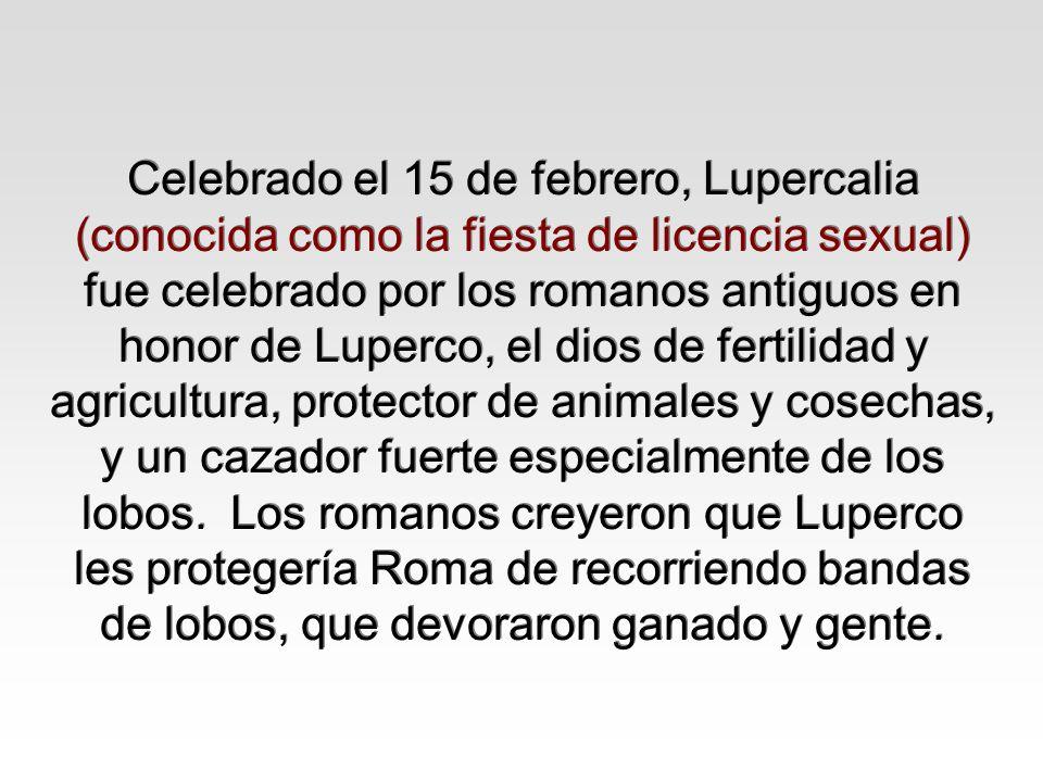 Celebrado el 15 de febrero, Lupercalia (conocida como la fiesta de licencia sexual) fue celebrado por los romanos antiguos en honor de Luperco, el dio