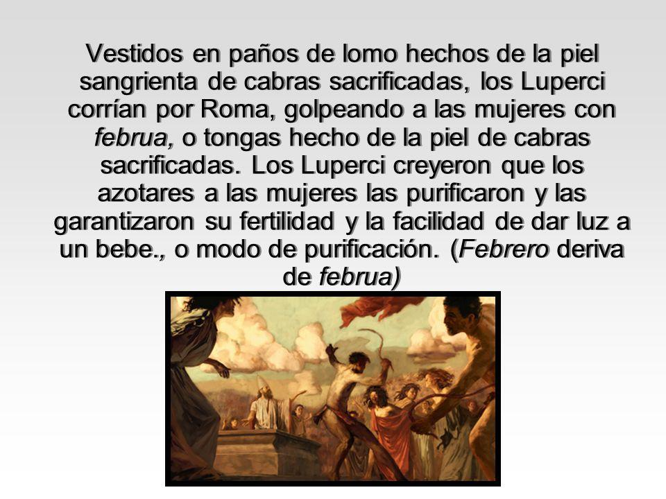 Vestidos en paños de lomo hechos de la piel sangrienta de cabras sacrificadas, los Luperci corrían por Roma, golpeando a las mujeres con februa, o ton