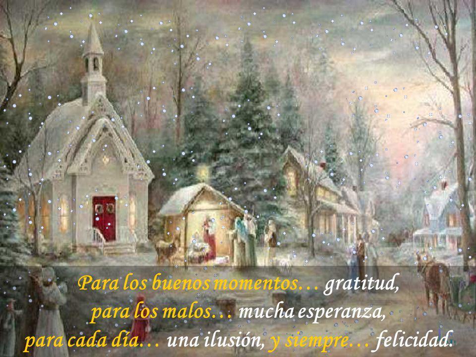 Para los buenos momentos… gratitud, para los malos… mucha esperanza, para cada día… una ilusión, y siempre… felicidad.