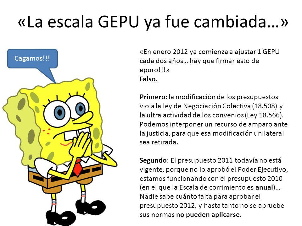 «La escala GEPU ya fue cambiada…» Cagamos!!! «En enero 2012 ya comienza a ajustar 1 GEPU cada dos años… hay que firmar esto de apuro!!!» Falso. Primer