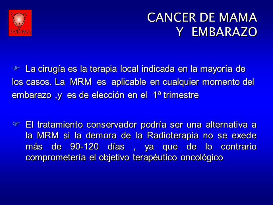 CANCER DE MAMA Y EMBARAZO CANCER DE MAMA Y EMBARAZO La cirugía es la terapia local indicada en la mayoría de los casos. La MRM es aplicable en cualqui
