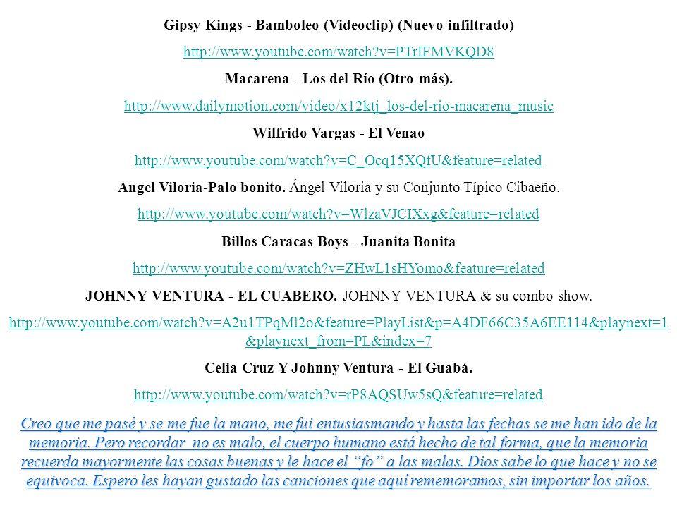 Gipsy Kings - Bamboleo (Videoclip) (Nuevo infiltrado) http://www.youtube.com/watch?v=PTrIFMVKQD8 Macarena - Los del Río (Otro más). http://www.dailymo