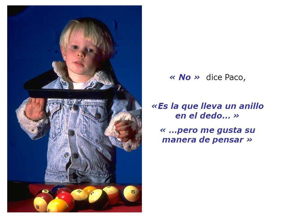 « No » dice Paco, «Es la que lleva un anillo en el dedo… » « …pero me gusta su manera de pensar »