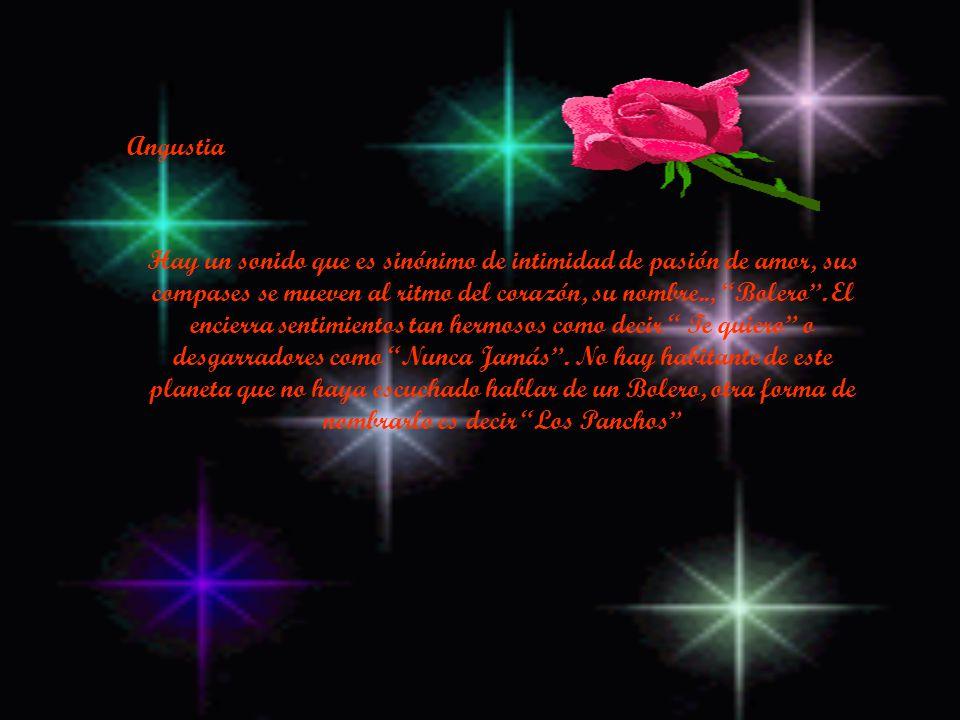 Angustia Hay un sonido que es sinónimo de intimidad de pasión de amor, sus compases se mueven al ritmo del corazón, su nombre.., Bolero.