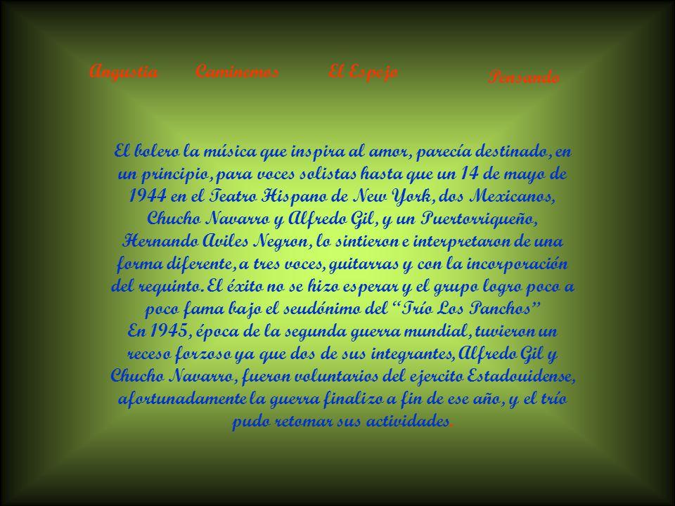 AngustiaCaminemosEl Espejo Pensando El bolero la música que inspira al amor, parecía destinado, en un principio, para voces solistas hasta que un 14 de mayo de 1944 en el Teatro Hispano de New York, dos Mexicanos, Chucho Navarro y Alfredo Gil, y un Puertorriqueño, Hernando Aviles Negron, lo sintieron e interpretaron de una forma diferente, a tres voces, guitarras y con la incorporación del requinto.