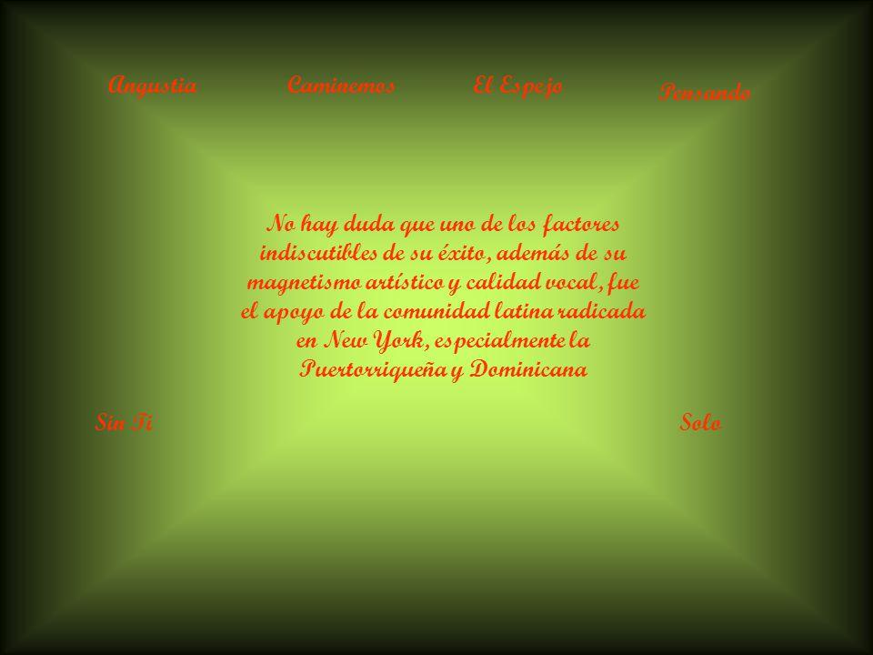 AngustiaCaminemosEl Espejo Pensando Sin TiSolo No hay duda que uno de los factores indiscutibles de su éxito, además de su magnetismo artístico y calidad vocal, fue el apoyo de la comunidad latina radicada en New York, especialmente la Puertorriqueña y Dominicana