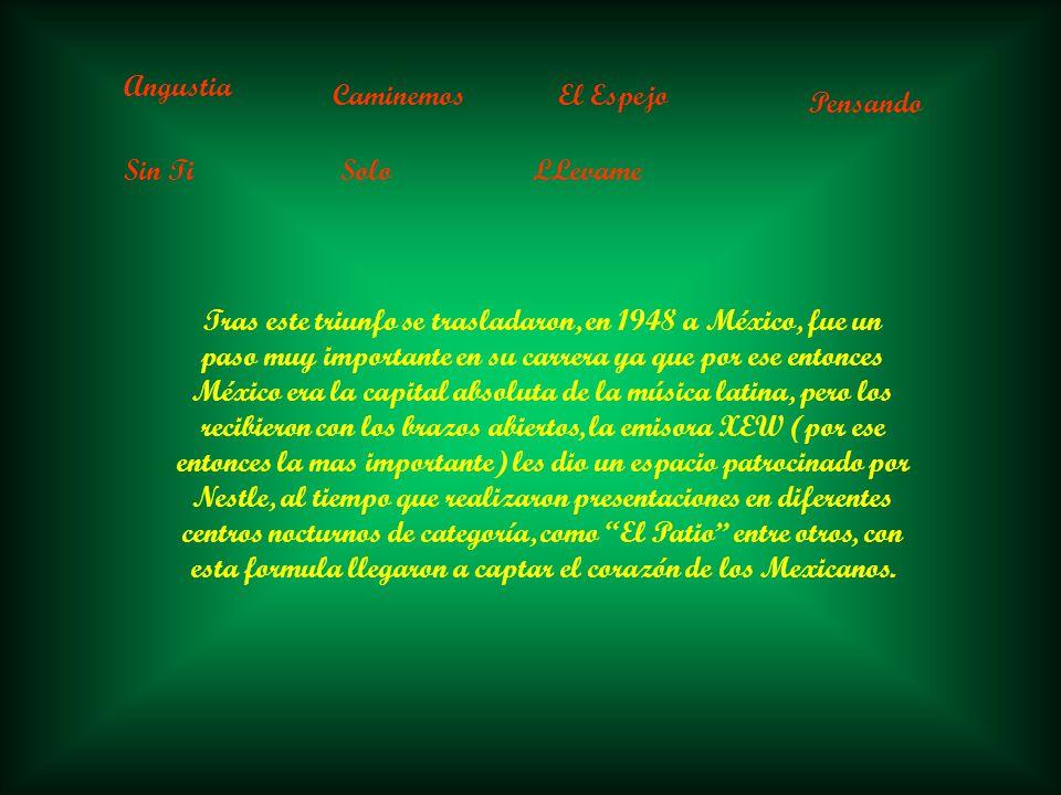Angustia CaminemosEl Espejo Pensando Sin TiSoloLLevame Tras este triunfo se trasladaron, en 1948 a México, fue un paso muy importante en su carrera ya que por ese entonces México era la capital absoluta de la música latina, pero los recibieron con los brazos abiertos, la emisora XEW (por ese entonces la mas importante) les dio un espacio patrocinado por Nestle, al tiempo que realizaron presentaciones en diferentes centros nocturnos de categoría, como El Patio entre otros, con esta formula llegaron a captar el corazón de los Mexicanos.