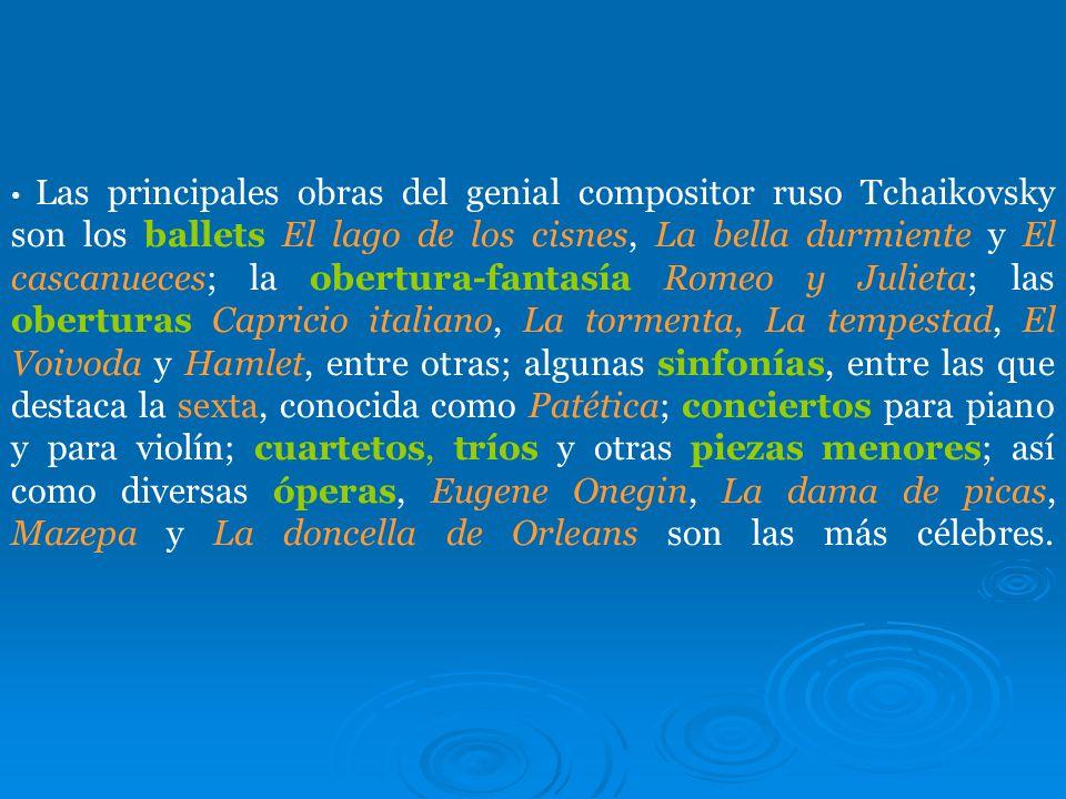 Las principales obras del genial compositor ruso Tchaikovsky son los ballets El lago de los cisnes, La bella durmiente y El cascanueces; la obertura-fantasía Romeo y Julieta; las oberturas Capricio italiano, La tormenta, La tempestad, El Voivoda y Hamlet, entre otras; algunas sinfonías, entre las que destaca la sexta, conocida como Patética; conciertos para piano y para violín; cuartetos, tríos y otras piezas menores; así como diversas óperas, Eugene Onegin, La dama de picas, Mazepa y La doncella de Orleans son las más célebres.
