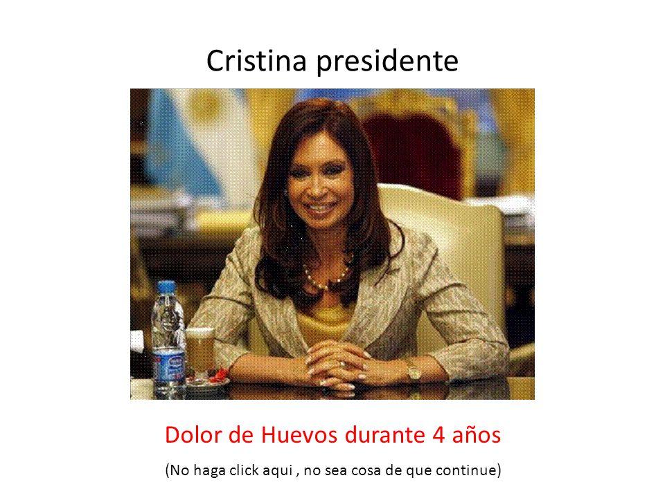 Cristina presidente Dolor de Huevos durante 4 años (No haga click aqui, no sea cosa de que continue)