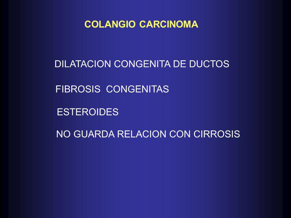 COLANGIO CARCINOMA DILATACION CONGENITA DE DUCTOS FIBROSIS CONGENITAS ESTEROIDES NO GUARDA RELACION CON CIRROSIS