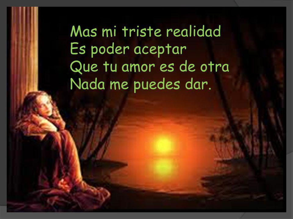 Mas mi triste realidad Es poder aceptar Que tu amor es de otra Nada me puedes dar.