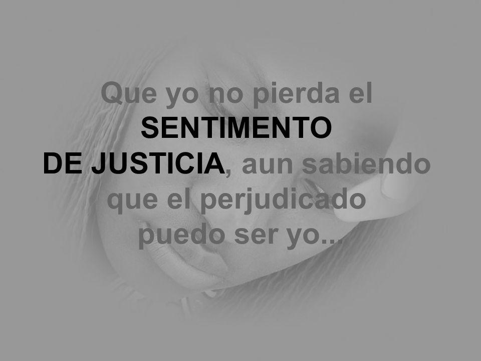 Que yo no pierda el SENTIMENTO DE JUSTICIA, aun sabiendo que el perjudicado puedo ser yo...