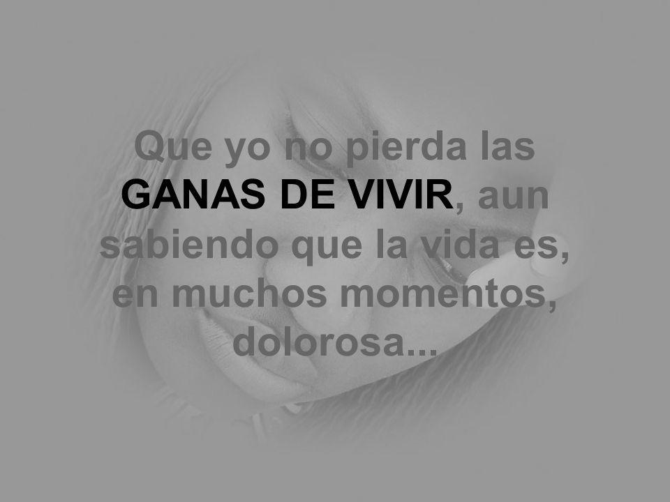 Que yo no pierda las GANAS DE VIVIR, aun sabiendo que la vida es, en muchos momentos, dolorosa...