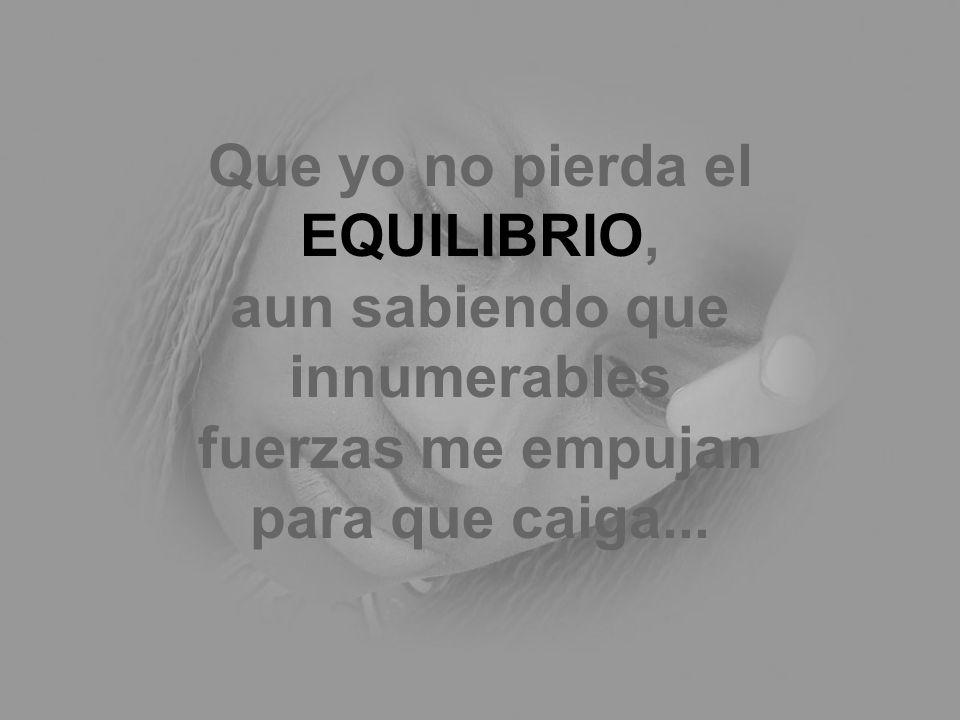 Que yo no pierda el EQUILIBRIO, aun sabiendo que innumerables fuerzas me empujan para que caiga...