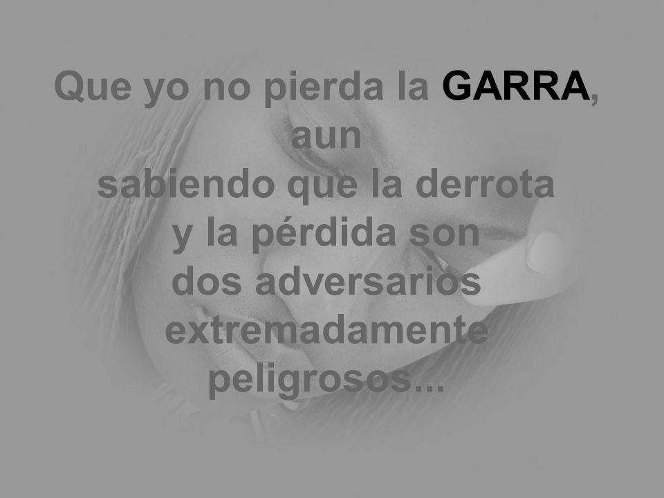 Que yo no pierda la GARRA, aun sabiendo que la derrota y la pérdida son dos adversarios extremadamente peligrosos...