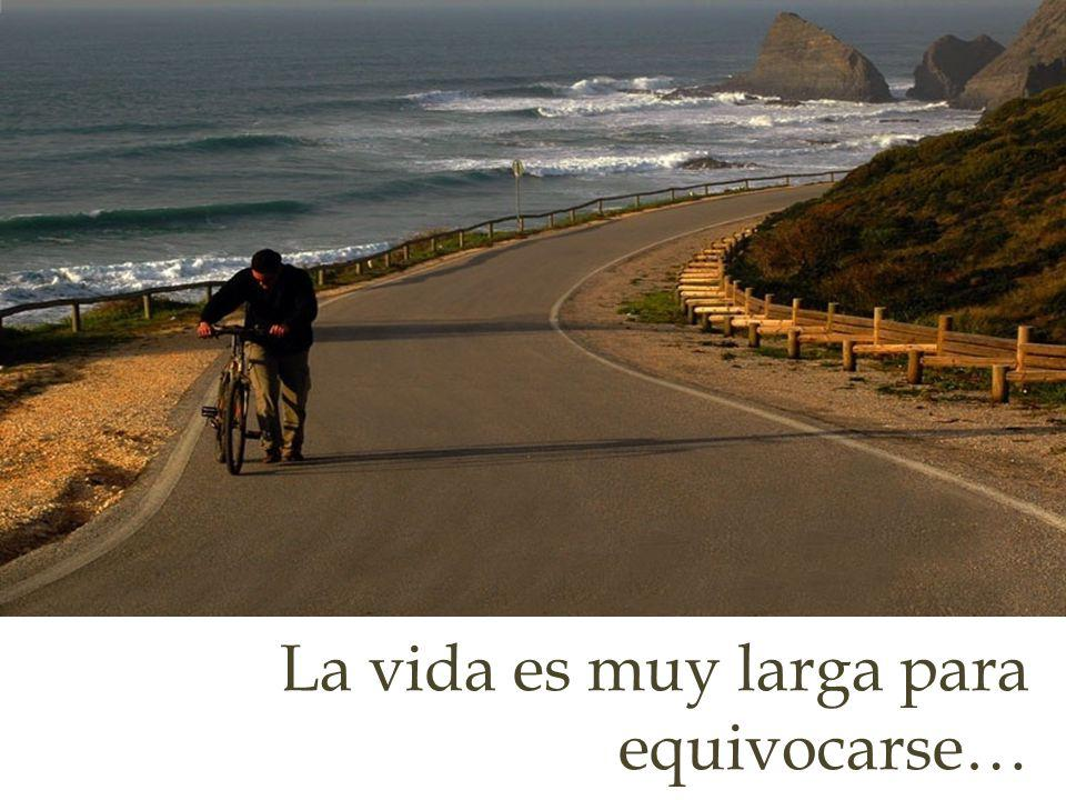 La vida es muy larga para equivocarse…