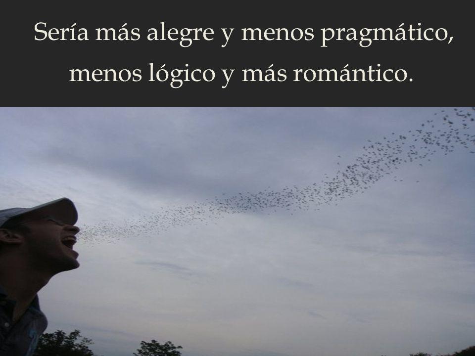 Sería más alegre y menos pragmático, menos lógico y más romántico.