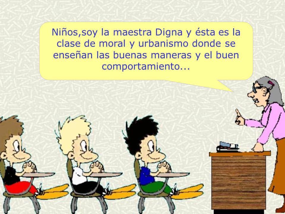 Niños,soy la maestra Digna y ésta es la clase de moral y urbanismo donde se enseñan las buenas maneras y el buen comportamiento...