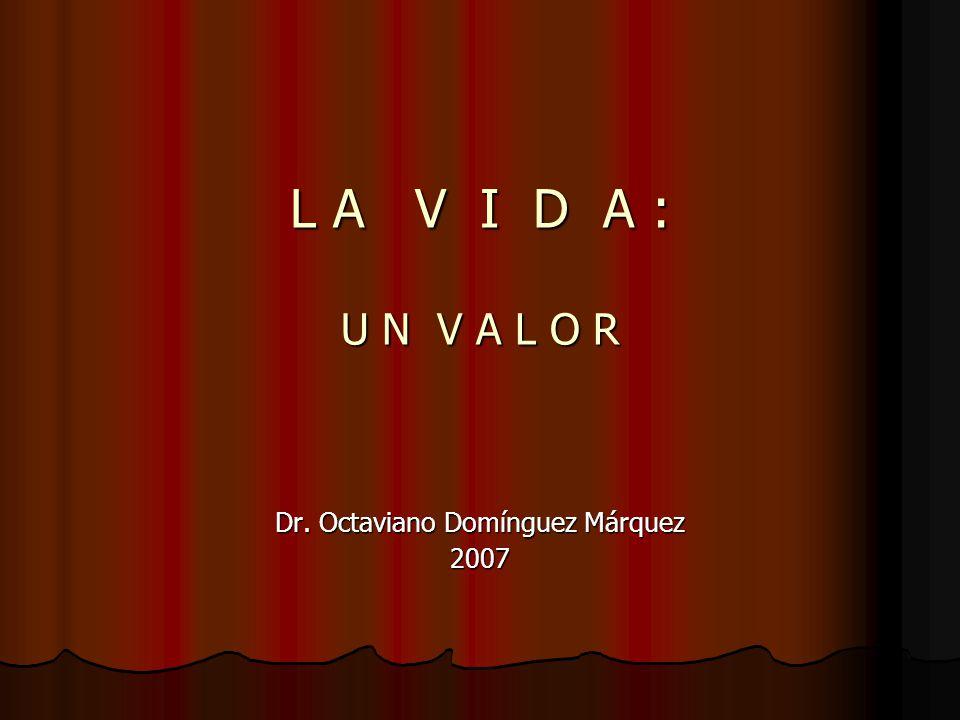 L A V I D A : U N V A L O R Dr. Octaviano Domínguez Márquez 2007