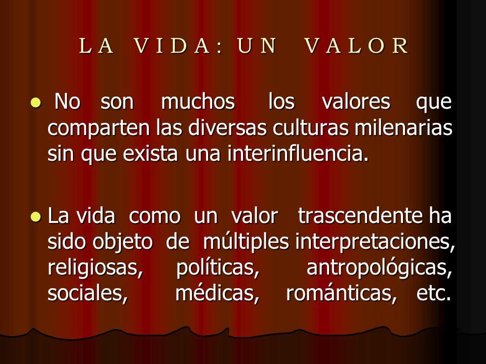 L A V I D A : U N V A L O R No son muchos los valores que comparten las diversas culturas milenarias sin que exista una interinfluencia.
