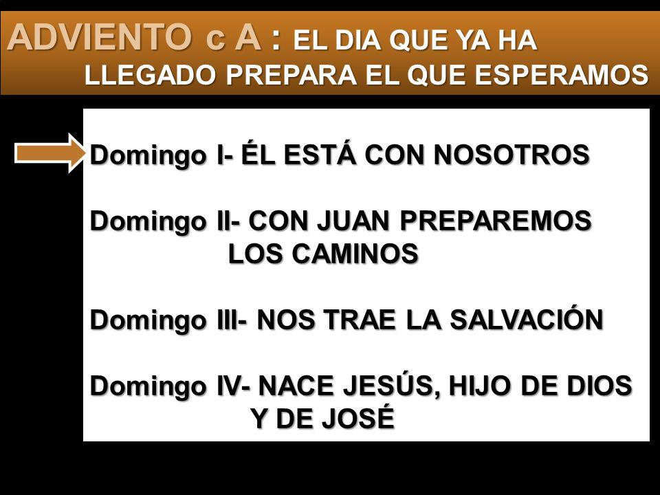 Domingo I- ÉL ESTÁ CON NOSOTROS Domingo II- CON JUAN PREPAREMOS LOS CAMINOS Domingo III- NOS TRAE LA SALVACIÓN Domingo IV- NACE JESÚS, HIJO DE DIOS Y DE JOSÉ ADVIENTO c A : EL DIA QUE YA HA LLEGADO PREPARA EL QUE ESPERAMOS